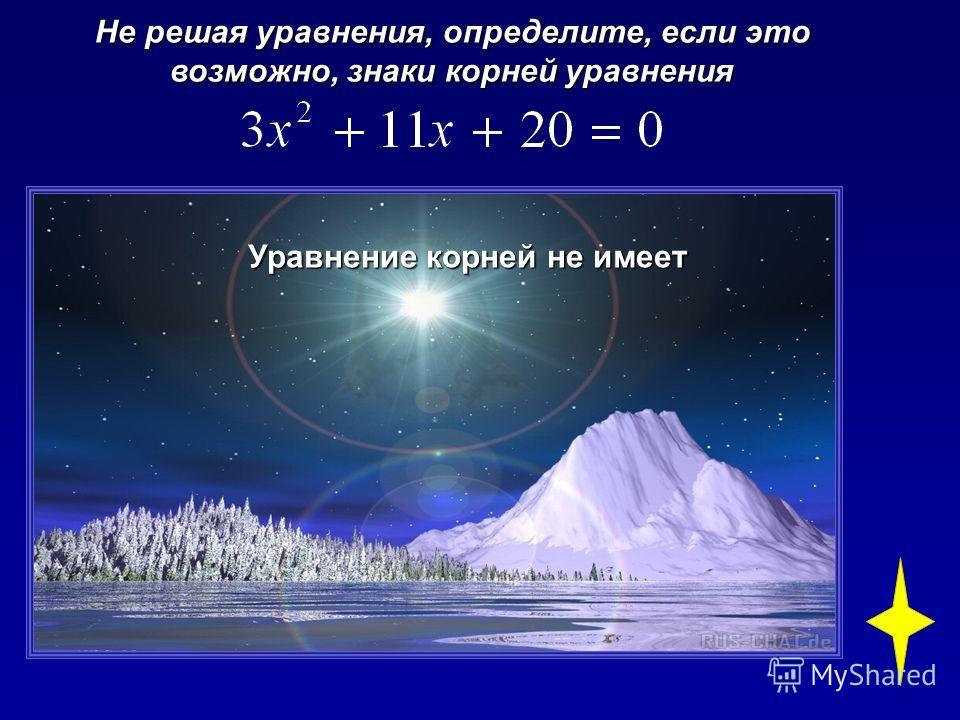 Не решая уравнения, определите, если это возможно, знаки корней уравнения Уравнение корней не имеет