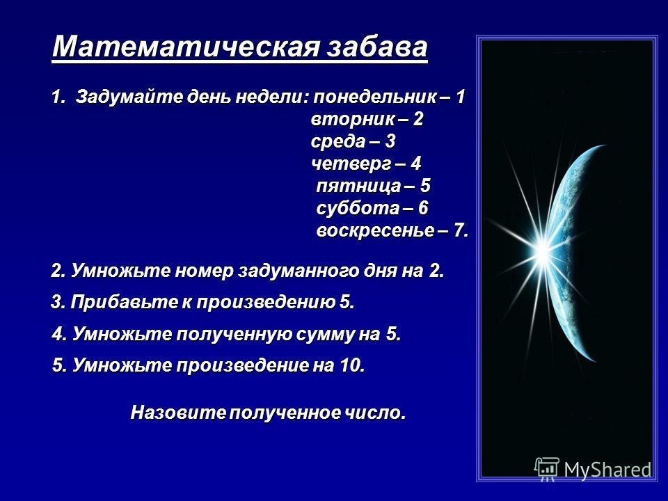 Математическая забава 1.Задумайте день недели: понедельник – 1 вторник – 2 вторник – 2 среда – 3 среда – 3 четверг – 4 четверг – 4 пятница – 5 пятница – 5 суббота – 6 суббота – 6 воскресенье – 7. воскресенье – 7. 2. Умножьте номер задуманного дня на