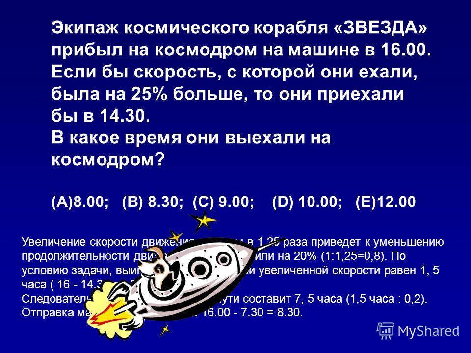 Экипаж космического корабля «ЗВЕЗДА» прибыл на космодром на машине в 16.00. Если бы скорость, с которой они ехали, была на 25% больше, то они приехали бы в 14.30. В какое время они выехали на космодром? (A)8.00; (B) 8.30; (C) 9.00; (D) 10.00; (E)12.0
