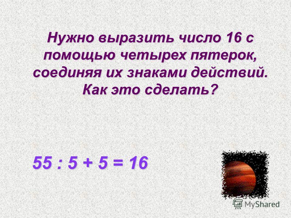 Нужно выразить число 16 с помощью четырех пятерок, соединяя их знаками действий. Как это сделать? 55 : 5 + 5 = 16