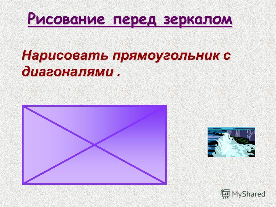 Рисование перед зеркалом Нарисовать прямоугольник с диагоналями.