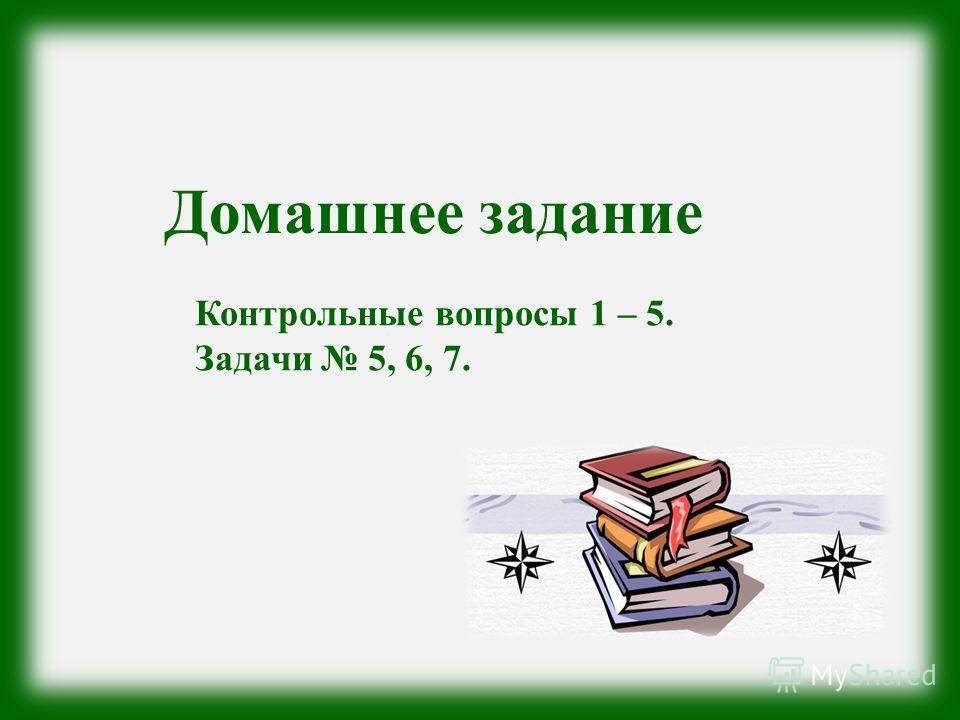 Домашнее задание Контрольные вопросы 1 – 5. Задачи 5, 6, 7.