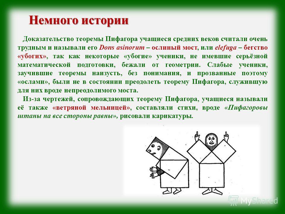Доказательство теоремы Пифагора учащиеся средних веков считали очень трудным и называли его Dons asinorum – ослиный мост, или elefuga – бегство «убогих», так как некоторые «убогие» ученики, не имевшие серьёзной математической подготовки, бежали от ге