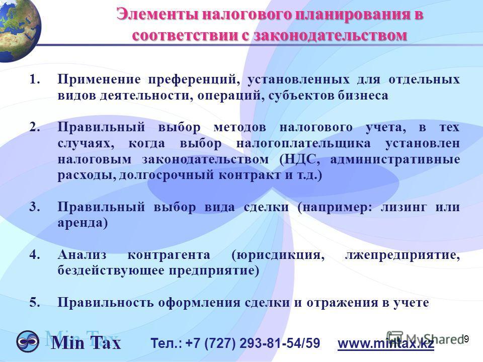9 Тел.: +7 (727) 293-81-54/59 www.mintax.kz Элементы налогового планирования в соответствии с законодательством 1.Применение преференций, установленных для отдельных видов деятельности, операций, субъектов бизнеса 2.Правильный выбор методов налоговог