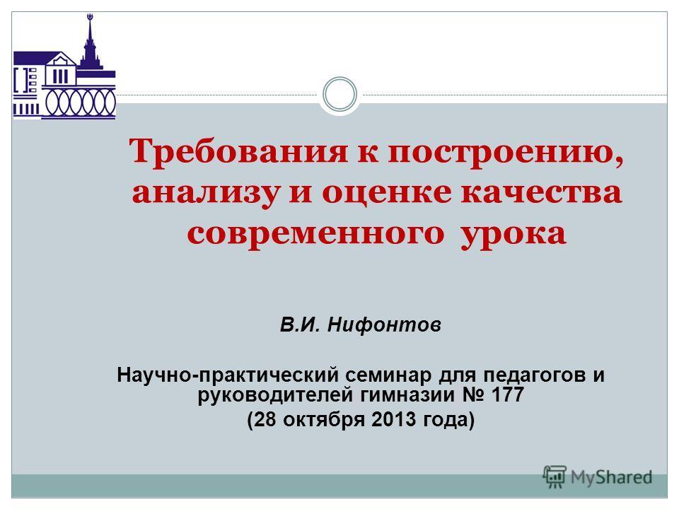 Требования к построению, анализу и оценке качества современного урока В.И. Нифонтов Научно-практический семинар для педагогов и руководителей гимназии 177 (28 октября 2013 года)