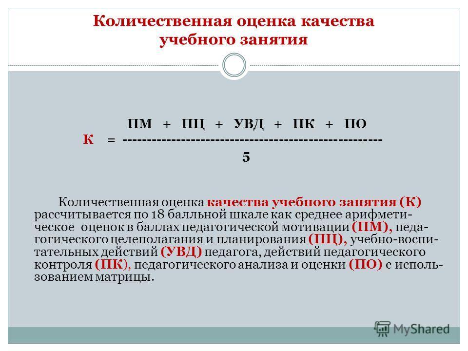 Количественная оценка качества учебного занятия ПМ + ПЦ + УВД + ПК + ПО К = ----------------------------------------------------- 5 Количественная оценка качества учебного занятия (К) рассчитывается по 18 балльной шкале как среднее арифмети- ческое о