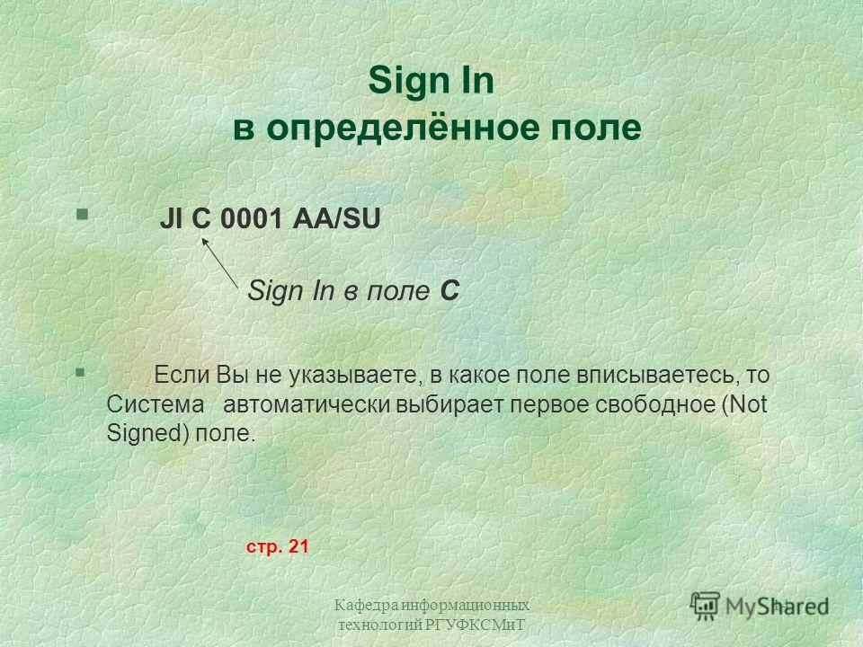 Кафедра информационных технологий РГУФКСМиТ 14 Sign In в определённое поле JI C 0001 AA/SU Sign In в поле С § Если Вы не указываете, в какое поле вписываетесь, то Система автоматически выбирает первое свободное (Not Signed) поле. стр. 21