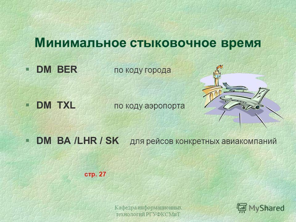 Кафедра информационных технологий РГУФКСМиТ 33 Минимальное стыковочное время §DM BER по коду города §DM TXL по коду аэропорта §DM BA /LHR / SK для рейсов конкретных авиакомпаний стр. 27