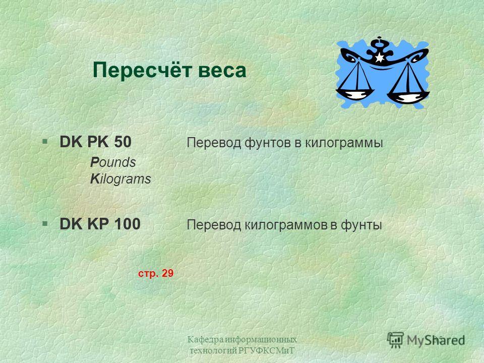Кафедра информационных технологий РГУФКСМиТ 35 Пересчёт веса §DK PK 50 Перевод фунтов в килограммы Pounds Kilograms §DK KP 100 Перевод килограммов в фунты стр. 29