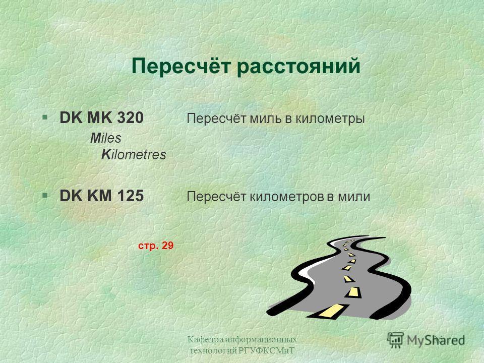 Кафедра информационных технологий РГУФКСМиТ 36 Пересчёт расстояний §DK MK 320 Пересчёт миль в километры Miles Kilometres §DK KM 125 Пересчёт километров в мили стр. 29