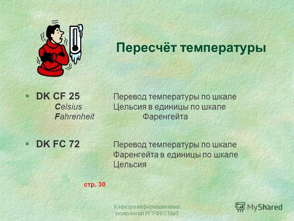 Кафедра информационных технологий РГУФКСМиТ 37 Пересчёт температуры §DK CF 25 Перевод температуры по шкале CelsiusЦельсия в единицы по шкале FahrenheitФаренгейта §DK FC 72 Перевод температуры по шкале Фаренгейта в единицы по шкале Цельсия стр. 30