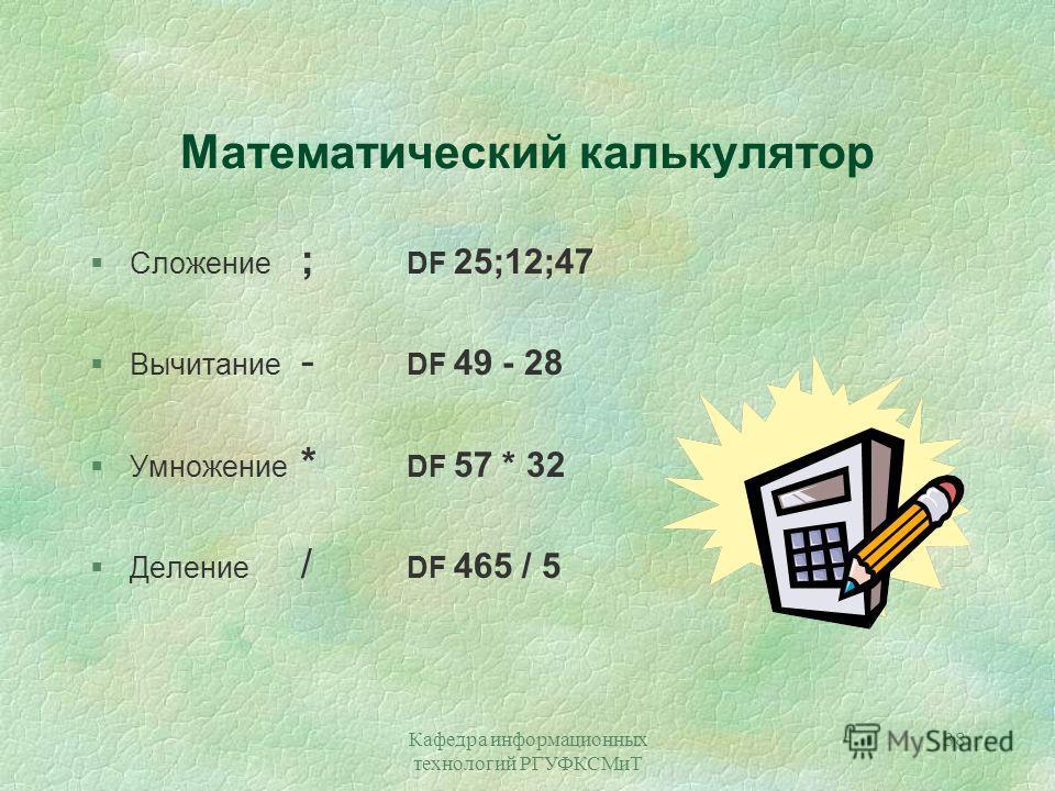 Кафедра информационных технологий РГУФКСМиТ 38 Математический калькулятор §Сложение ; DF 25;12;47 §Вычитание - DF 49 - 28 §Умножение * DF 57 * 32 §Деление / DF 465 / 5