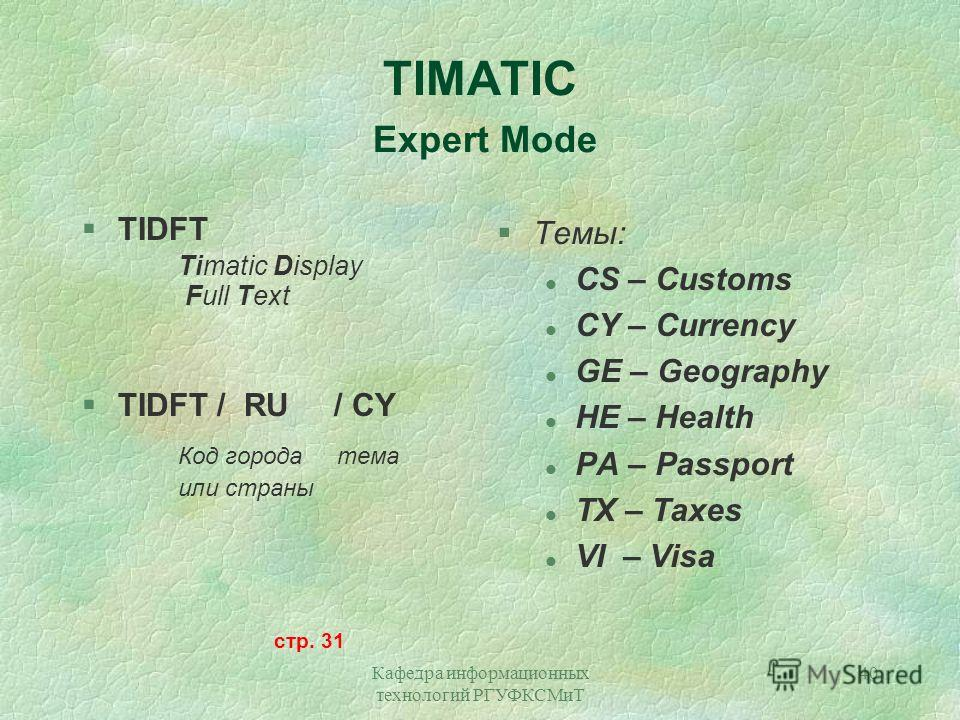 Кафедра информационных технологий РГУФКСМиТ 40 TIMATIC Expert Mode §TIDFT Timatic Display Full Text §TIDFT / RU / CY Код города тема или страны стр. 31 §Темы: l CS – Customs l CY – Currency l GE – Geography l HE – Health l PA – Passport l TX – Taxes