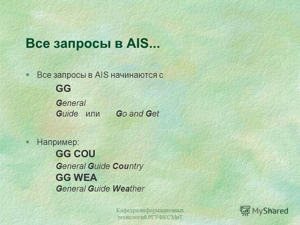 Кафедра информационных технологий РГУФКСМиТ 45 Все запросы в AIS... §Все запросы в AIS начинаются с GG General GuideилиGo and Get §Например: GG COU General Guide Country GG WEA General Guide Weather