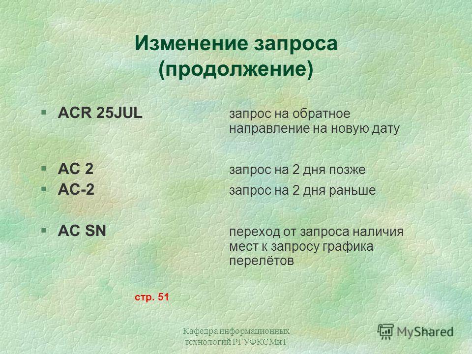 Кафедра информационных технологий РГУФКСМиТ 63 Изменение запроса (продолжение) §ACR 25JUL запрос на обратное направление на новую дату §AC 2 запрос на 2 дня позже §АС-2 запрос на 2 дня раньше §АС SN переход от запроса наличия мест к запросу графика п