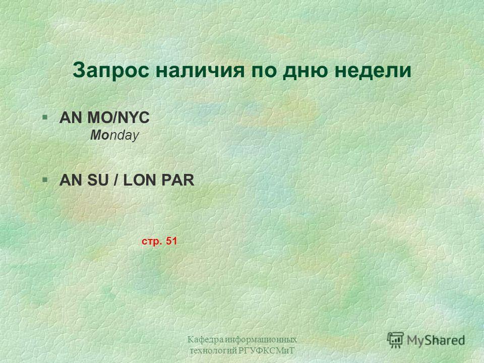 Кафедра информационных технологий РГУФКСМиТ 64 Запрос наличия по дню недели §AN MO/NYC Monday §AN SU / LON PAR стр. 51
