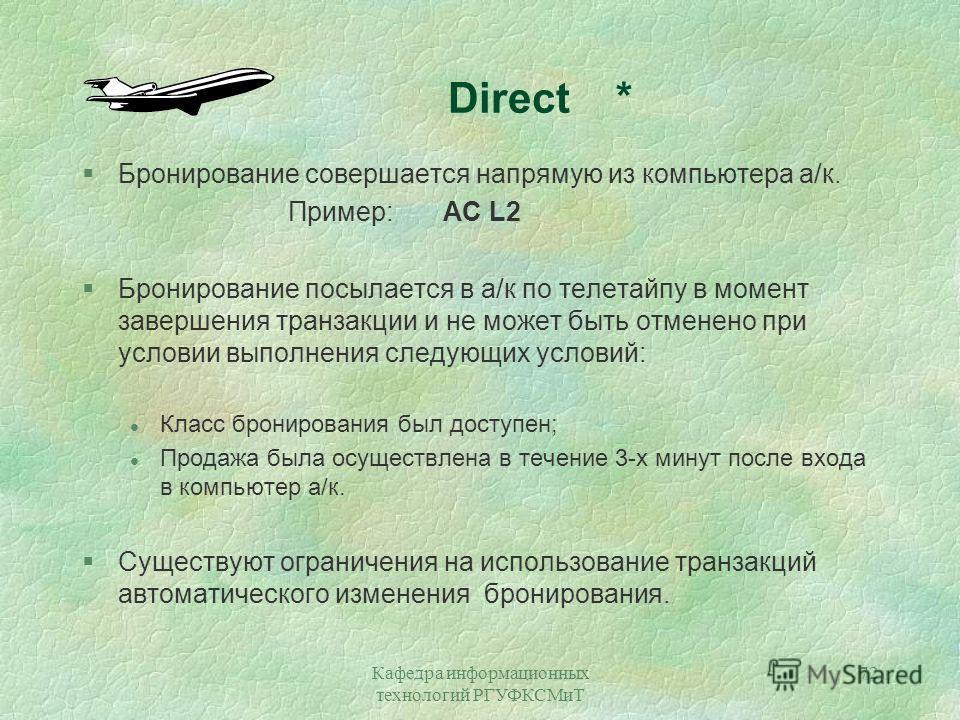 Кафедра информационных технологий РГУФКСМиТ 72 Direct * §Бронирование совершается напрямую из компьютера а/к. Пример: AC L2 §Бронирование посылается в а/к по телетайпу в момент завершения транзакции и не может быть отменено при условии выполнения сле