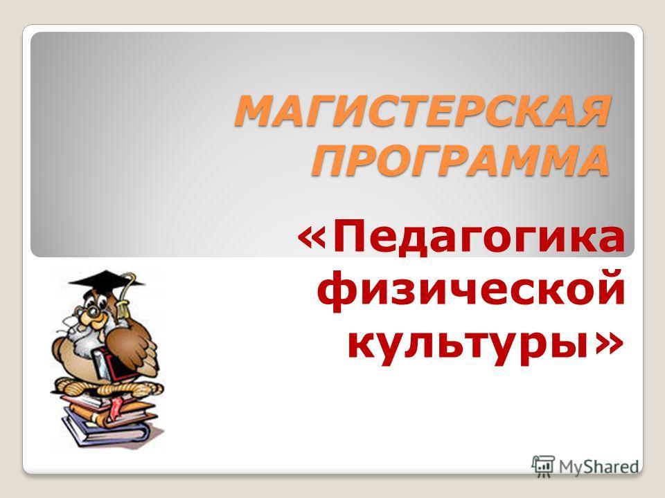 МАГИСТЕРСКАЯ ПРОГРАММА «Педагогика физической культуры»