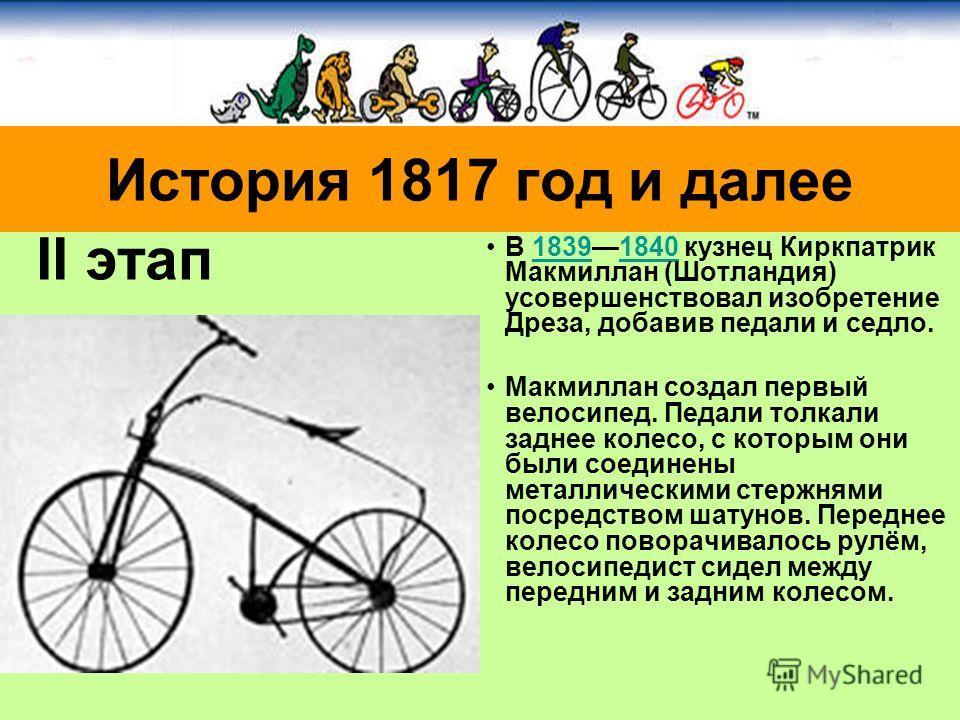 В 18391840 кузнец Киркпатрик Макмиллан (Шотландия) усовершенствовал изобретение Дреза, добавив педали и седло.18391840 Макмиллан создал первый велосипед. Педали толкали заднее колесо, с которым они были соединены металлическими стержнями посредством