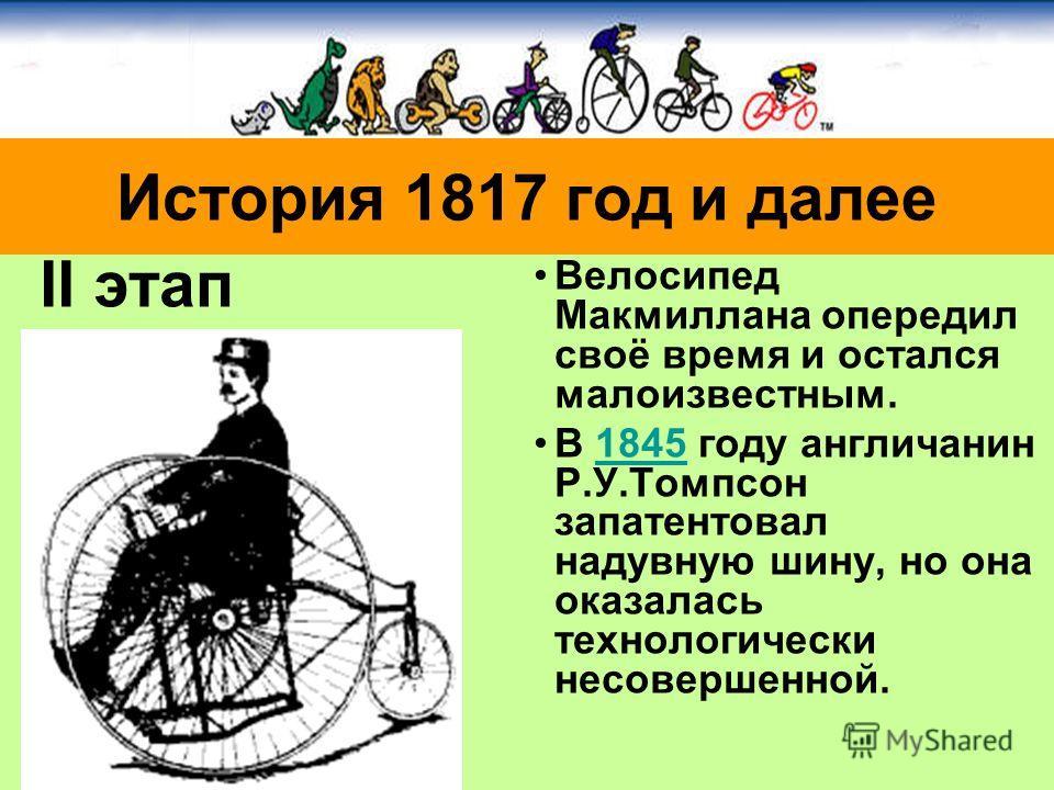 Велосипед Макмиллана опередил своё время и остался малоизвестным. В 1845 году англичанин Р.У.Томпсон запатентовал надувную шину, но она оказалась технологически несовершенной.1845 История 1817 год и далее II этап