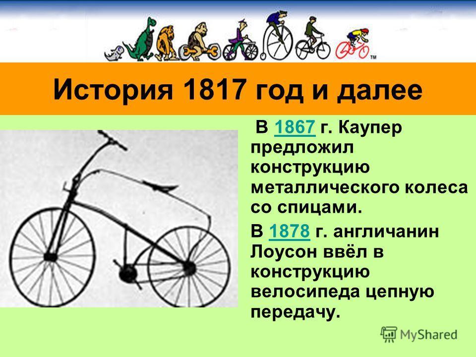 В 1867 г. Каупер предложил конструкцию металлического колеса со спицами.1867 В 1878 г. англичанин Лоусон ввёл в конструкцию велосипеда цепную передачу.1878 История 1817 год и далее
