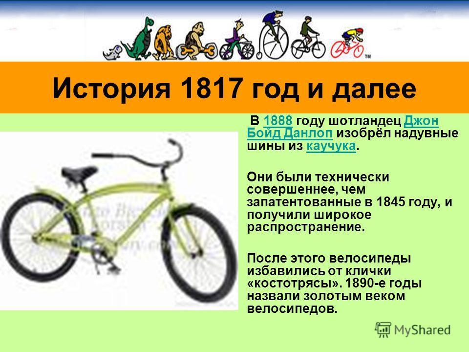 В 1888 году шотландец Джон Бойд Данлоп изобрёл надувные шины из каучука.1888Джон Бойд Данлопкаучука Они были технически совершеннее, чем запатентованные в 1845 году, и получили широкое распространение. После этого велосипеды избавились от клички «кос