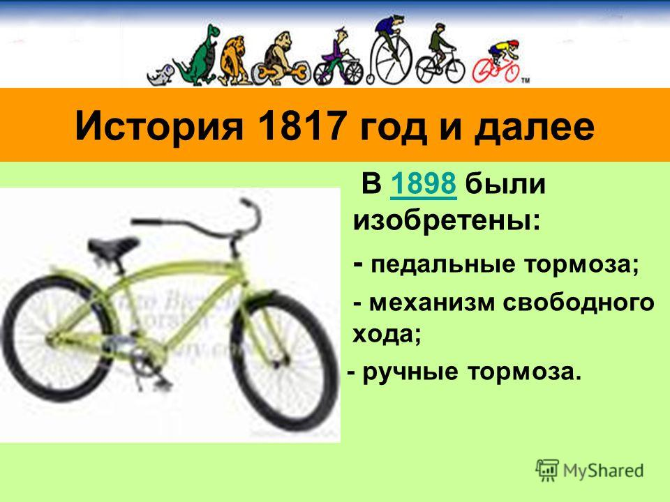 В 1898 были изобретены:1898 - педальные тормоза; - механизм свободного хода; - ручные тормоза. История 1817 год и далее