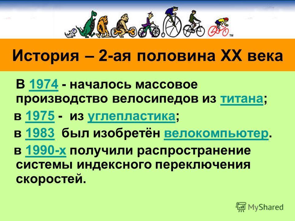 В 1974 - началось массовое производство велосипедов из титана;1974титана в 1975 - из углепластика;1975углепластика в 1983 был изобретён велокомпьютер.1983велокомпьютер в 1990-х получили распространение системы индексного переключения скоростей.1990-х