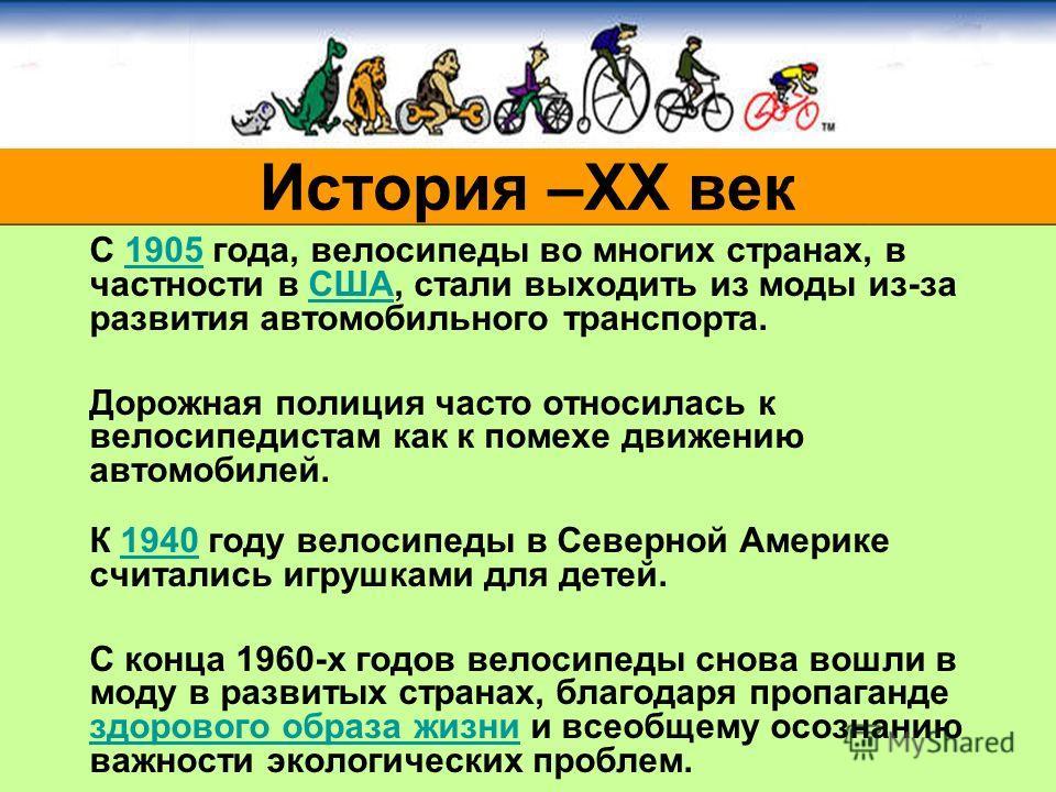 С 1905 года, велосипеды во многих странах, в частности в США, стали выходить из моды из-за развития автомобильного транспорта.1905США Дорожная полиция часто относилась к велосипедистам как к помехе движению автомобилей. К 1940 году велосипеды в Север