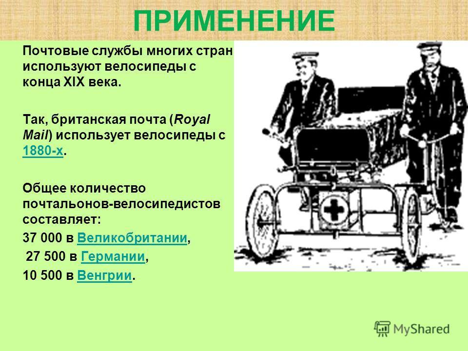 ПРИМЕНЕНИЕ Почтовые службы многих стран используют велосипеды с конца XIX века. Так, британская почта (Royal Mail) использует велосипеды с 1880-х. 1880-х Общее количество почтальонов-велосипедистов составляет: 37 000 в Великобритании,Великобритании 2