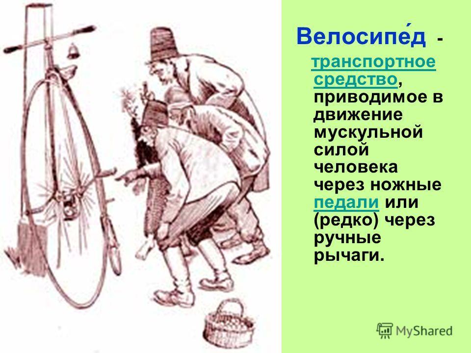 Велосипе́д - транспортное средство, приводимое в движение мускульной силой человека через ножные педали или (редко) через ручные рычаги.транспортное средство педали