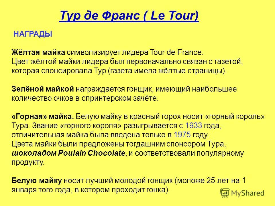 НАГРАДЫ Жёлтая майка символизирует лидера Tour de France. Цвет жёлтой майки лидера был первоначально связан с газетой, которая спонсировала Тур (газета имела жёлтые страницы). Зелёной майкой награждается гонщик, имеющий наибольшее количество очков в