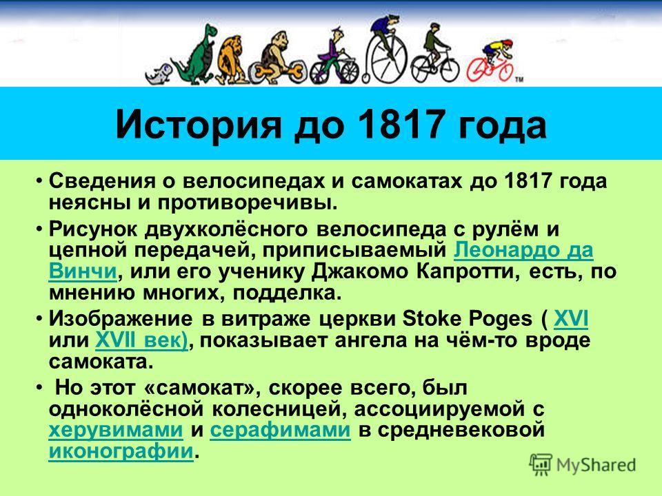 Сведения о велосипедах и самокатах до 1817 года неясны и противоречивы. Рисунок двухколёсного велосипеда с рулём и цепной передачей, приписываемый Леонардо да Винчи, или его ученику Джакомо Капротти, есть, по мнению многих, подделка.Леонардо да Винчи