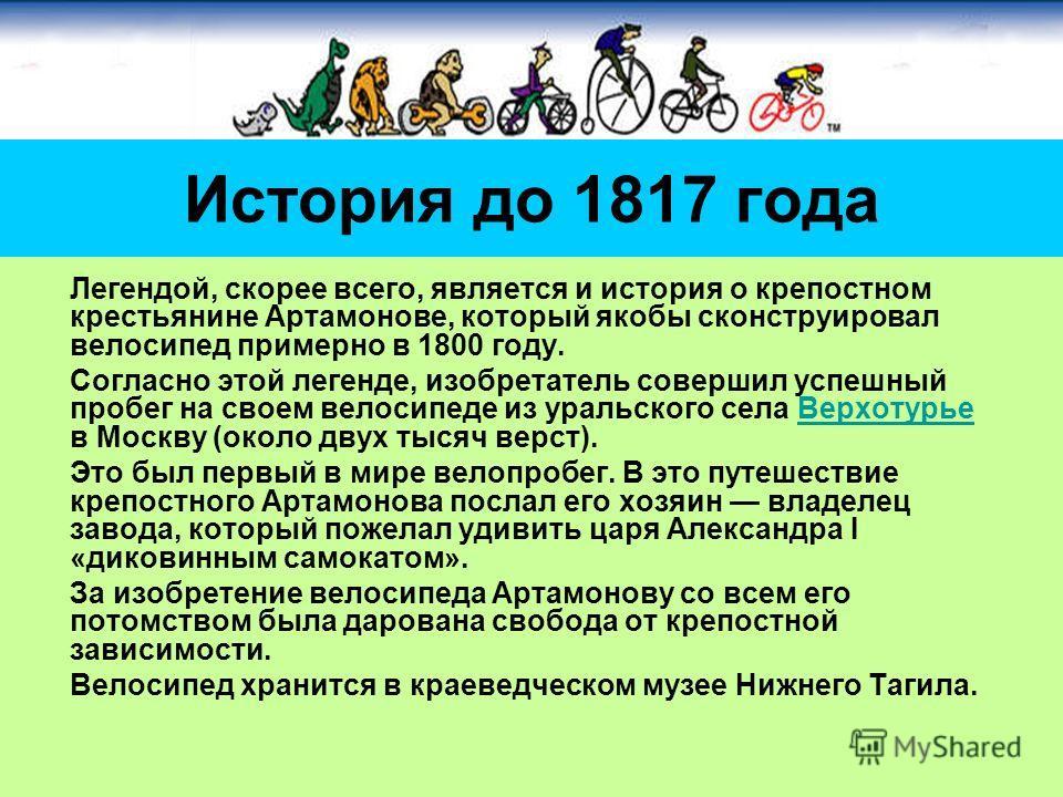 Легендой, скорее всего, является и история о крепостном крестьянине Артамонове, который якобы сконструировал велосипед примерно в 1800 году. Согласно этой легенде, изобретатель совершил успешный пробег на своем велосипеде из уральского села Верхотурь