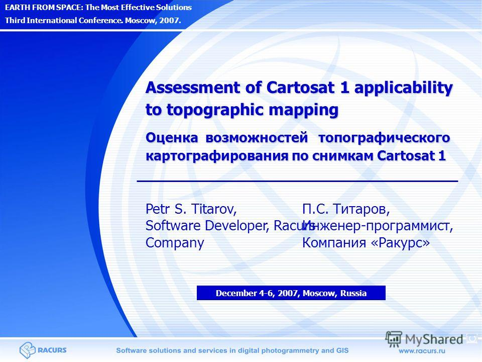 EARTH FROM SPACE: The Most Effective Solutions Third International Conference. Moscow, 2007. Assessment of Cartosat 1 applicability to topographic mapping Petr S. Titarov, Software Developer, Racurs Company December 4-6, 2007, Moscow, Russia Оценка в