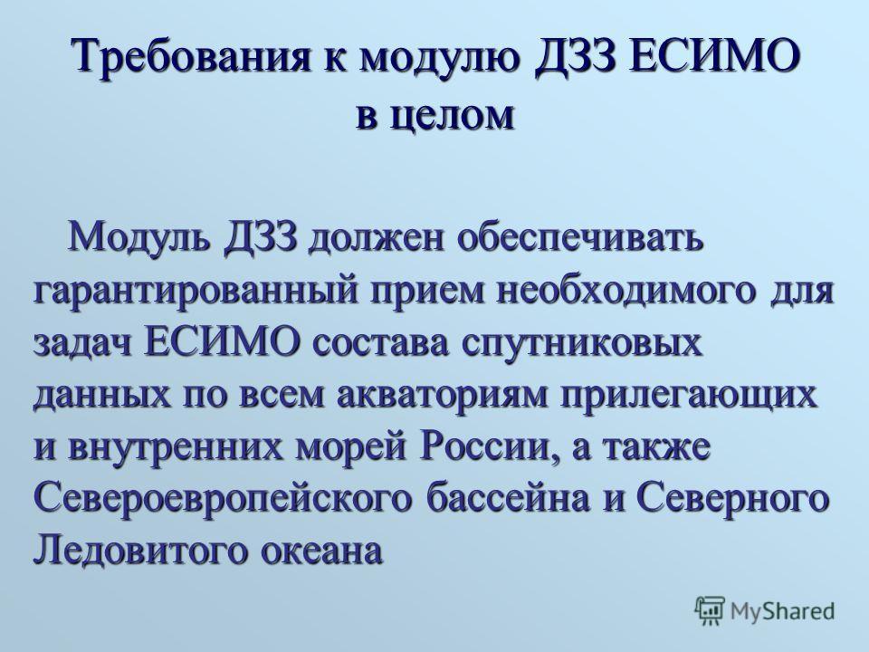Требования к модулю ДЗЗ ЕСИМО в целом Модуль ДЗЗ должен обеспечивать гарантированный прием необходимого для задач ЕСИМО состава спутниковых данных по всем акваториям прилегающих и внутренних морей России, а также Североевропейского бассейна и Северно