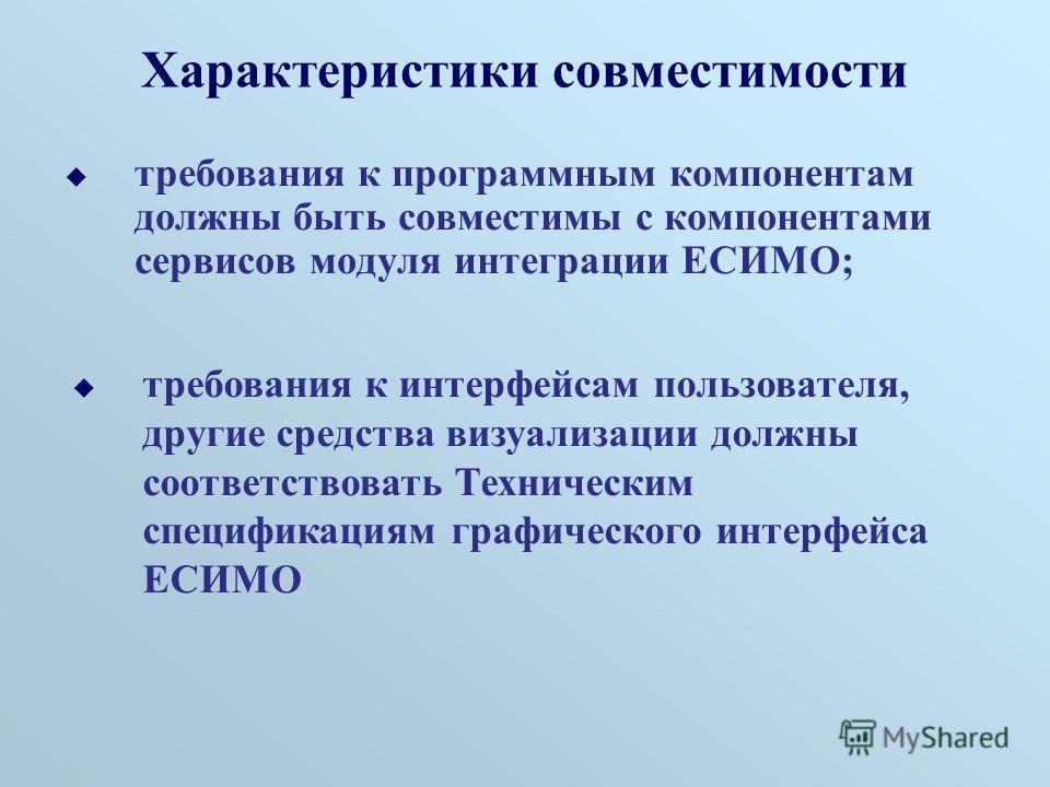 Характеристики совместимости требования к программным компонентам должны быть совместимы с компонентами сервисов модуля интеграции ЕСИМО; требования к интерфейсам пользователя, другие средства визуализации должны соответствовать Техническим специфика