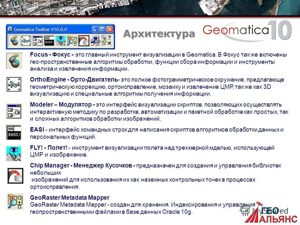 Архитектура Focus - Фокус - это главный инструмент визуализации в Geomatica. В Фокус так же включены гео-пространственные алгоритмы обработки, функции сбора информации и инструменты анализа и извлечения информации. OrthoEngine - Орто-Двигатель- это п