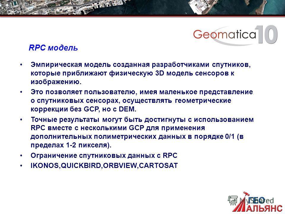 RPC модель Эмпирическая модель созданная разработчиками спутников, которые приближают физическую 3D модель сенсоров к изображению. Это позволяет пользователю, имея маленькое представление о спутниковых сенсорах, осуществлять геометрические коррекции