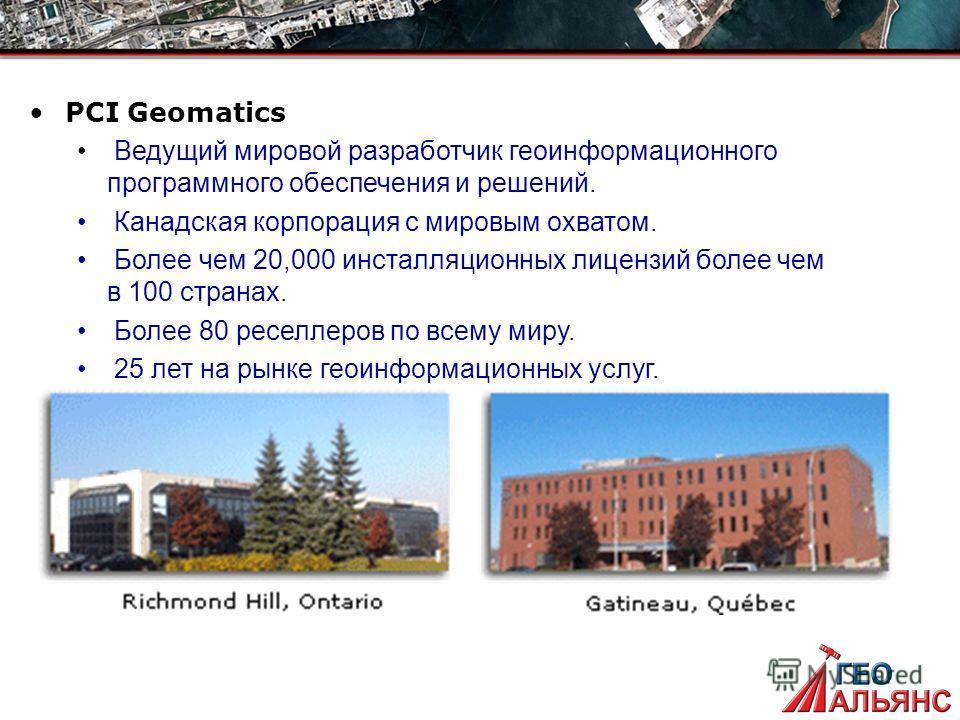 PCI Geomatics Ведущий мировой разработчик геоинформационного программного обеспечения и решений. Канадская корпорация с мировым охватом. Более чем 20,000 инсталляционных лицензий более чем в 100 странах. Более 80 реселлеров по всему миру. 25 лет на р