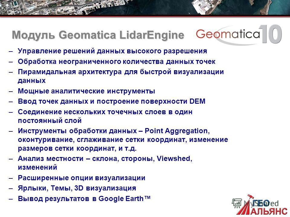 Модуль Geomatica LidarEngine –Управление решений данных высокого разрешения –Обработка неограниченного количества данных точек –Пирамидальная архитектура для быстрой визуализации данных –Мощные аналитические инструменты –Ввод точек данных и построени