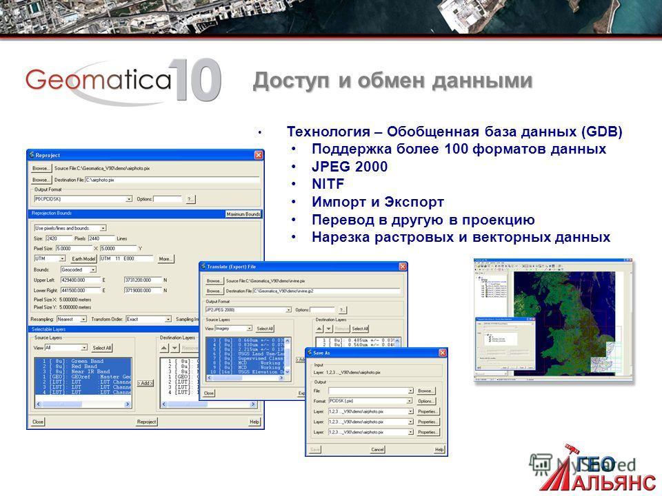 Доступ и обмен данными Технология – Обобщенная база данных (GDB) Поддержка более 100 форматов данных JPEG 2000 NITF Импорт и Экспорт Перевод в другую в проекцию Нарезка растровых и векторных данных