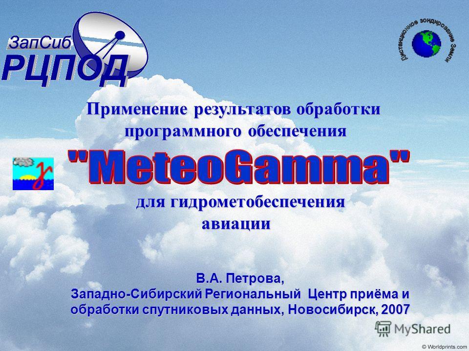 для гидрометобеспечения авиации для гидрометобеспечения авиации Применение результатов обработки программного обеспечения программного обеспечения В.А. Петрова, Западно-Сибирский Региональный Центр приёма и обработки спутниковых данных, Новосибирск,