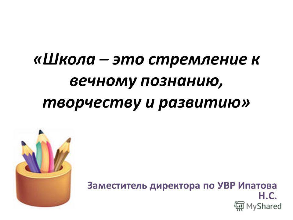 «Школа – это стремление к вечному познанию, творчеству и развитию» Заместитель директора по УВР Ипатова Н.С.
