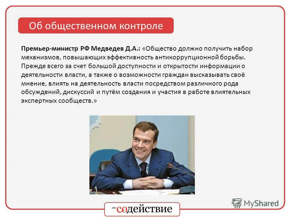 Об общественном контроле Премьер-министр РФ Медведев Д.А.: «Общество должно получить набор механизмов, повышающих эффективность антикоррупционной борьбы. Прежде всего за счет большой доступности и открытости информации о деятельности власти, а также