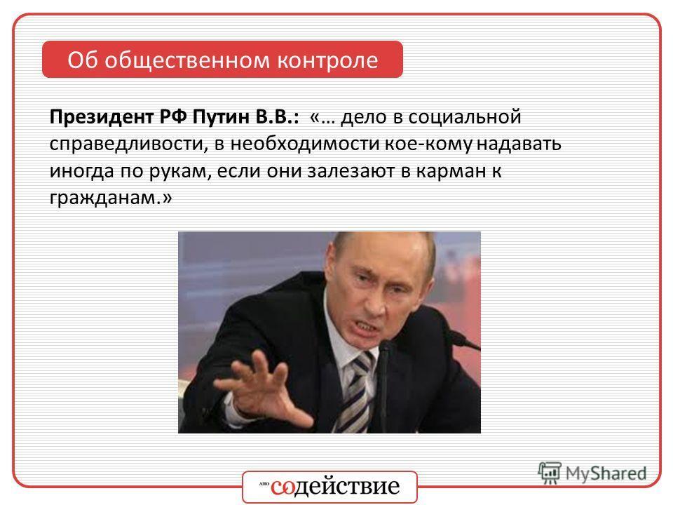Об общественном контроле Президент РФ Путин В.В.: «… дело в социальной справедливости, в необходимости кое-кому надавать иногда по рукам, если они залезают в карман к гражданам.»