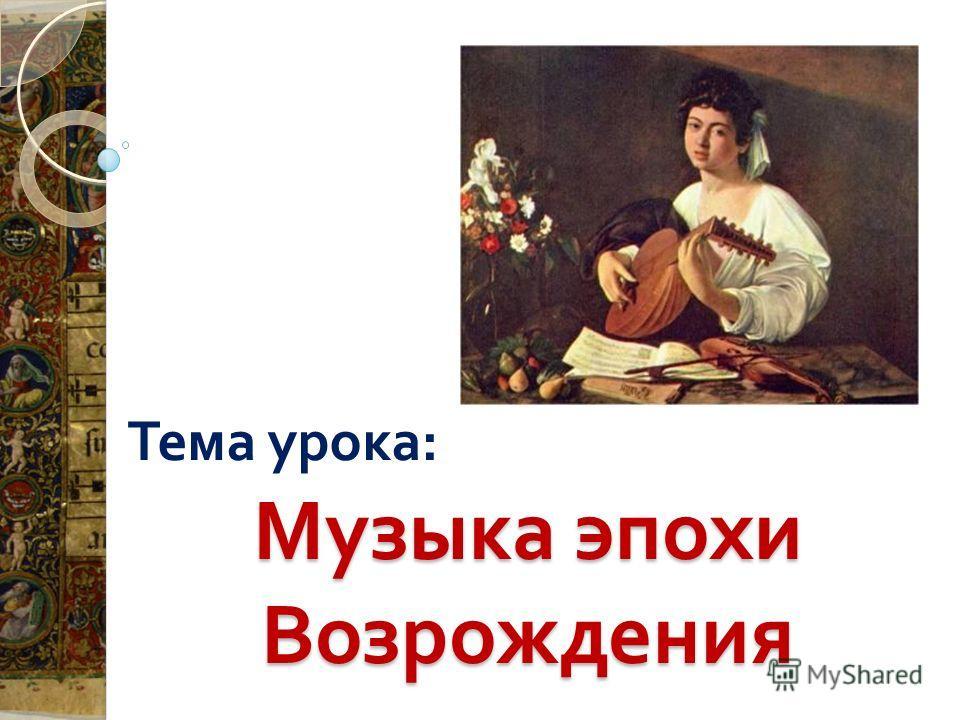 Музыка эпохи Возрождения Тема урока :