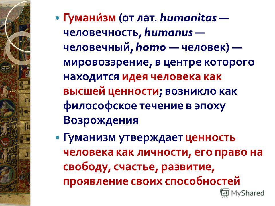 Гуманизм ( от лат. humanitas человечность, humanus человечный, homo человек ) мировоззрение, в центре которого находится идея человека как высшей ценности ; возникло как философское течение в эпоху Возрождения Гуманизм утверждает ценность человека ка