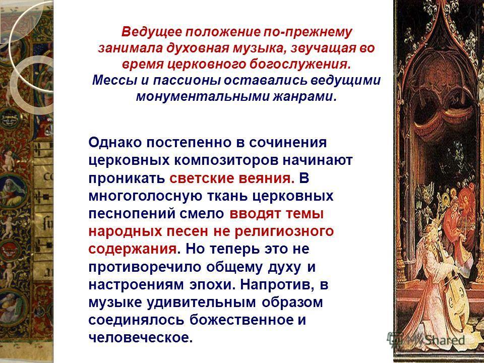 Ведущее положение по-прежнему занимала духовная музыка, звучащая во время церковного богослужения. Мессы и пассионы оставались ведущими монументальными жанрами. Однако постепенно в сочинения церковных композиторов начинают проникать светские веяния.