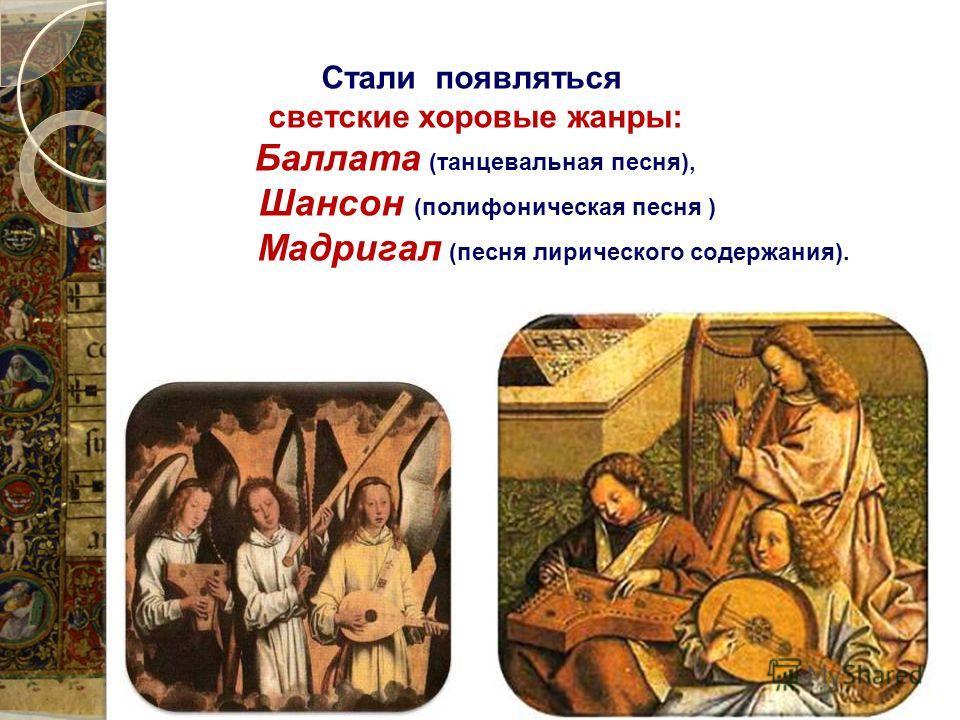 Стали появляться светские хоровые жанры: Баллата (танцевальная песня), Шансон (полифоническая песня ) Мадригал (песня лирического содержания).